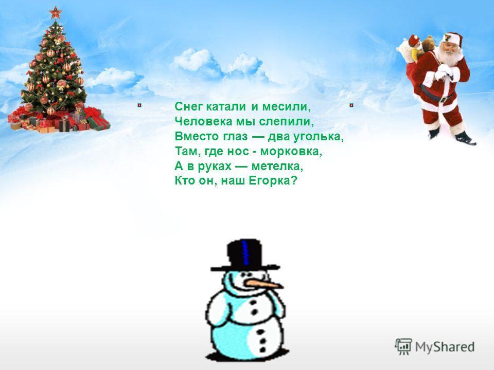 Снег катали и месили, Человека мы слепили, Вместо глаз два уголька, Там, где нос - морковка, А в руках метелка, Кто он, наш Егорка?