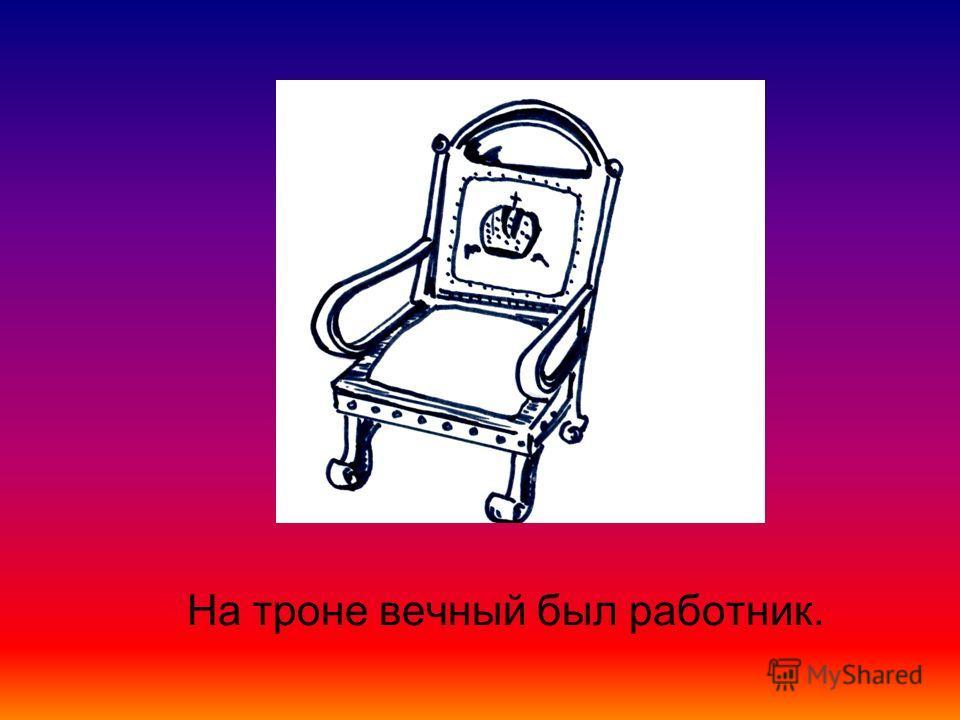 На троне вечный был работник.