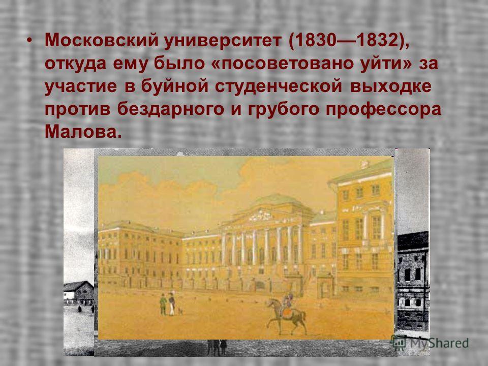 Московский университет (18301832), откуда ему было «посоветовано уйти» за участие в буйной студенческой выходке против бездарного и грубого профессора Малова.