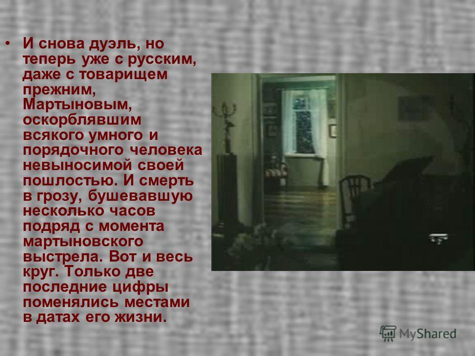 И снова дуэль, но теперь уже с русским, даже с товарищем прежним, Мартыновым, оскорблявшим всякого умного и порядочного человека невыносимой своей пошлостью. И смерть в грозу, бушевавшую несколько часов подряд с момента мартыновского выстрела. Вот и