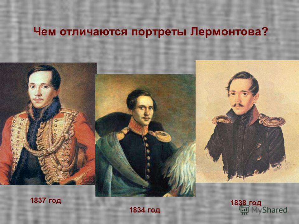 Найдите различия в портретах. 1837 год 1838 год 1834 год Чем отличаются портреты Лермонтова?