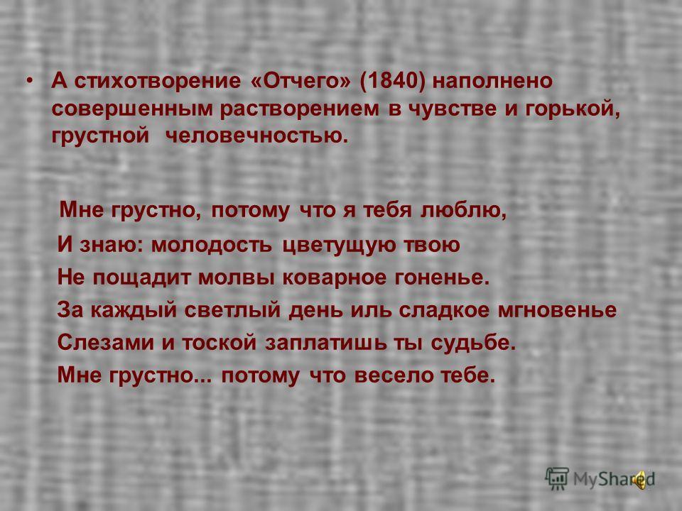 А стихотворение «Отчего» (1840) наполнено совершенным растворением в чувстве и горькой, грустной человечностью. Мне грустно, потому что я тебя люблю, И знаю: молодость цветущую твою Не пощадит молвы коварное гоненье. За каждый светлый день иль сладко