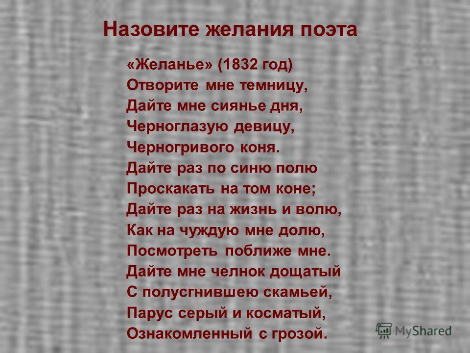 «Желанье» (1832 год) Отворите мне темницу, Дайте мне сиянье дня, Черноглазую девицу, Черногривого коня. Дайте раз по синю полю Проскакать на том коне; Дайте раз на жизнь и волю, Как на чуждую мне долю, Посмотреть поближе мне. Дайте мне челнок дощатый
