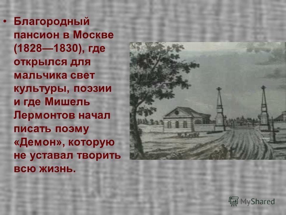 Благородный пансион в Москве (18281830), где открылся для мальчика свет культуры, поэзии и где Мишель Лермонтов начал писать поэму «Демон», которую не уставал творить всю жизнь.