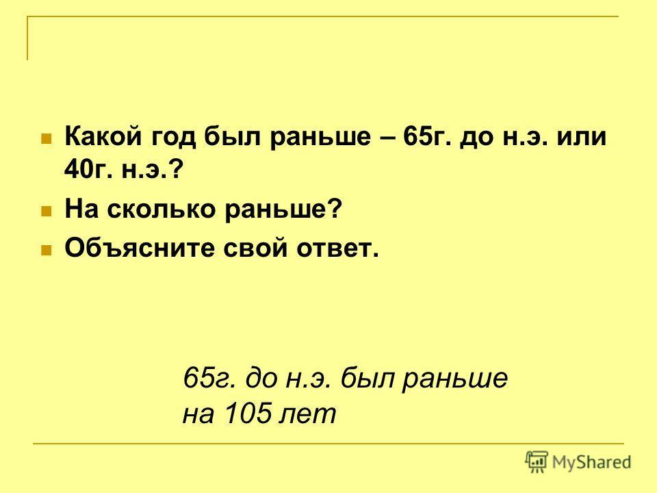Какой год был раньше – 65г. до н.э. или 40г. н.э.? На сколько раньше? Объясните свой ответ. 65г. до н.э. был раньше на 105 лет