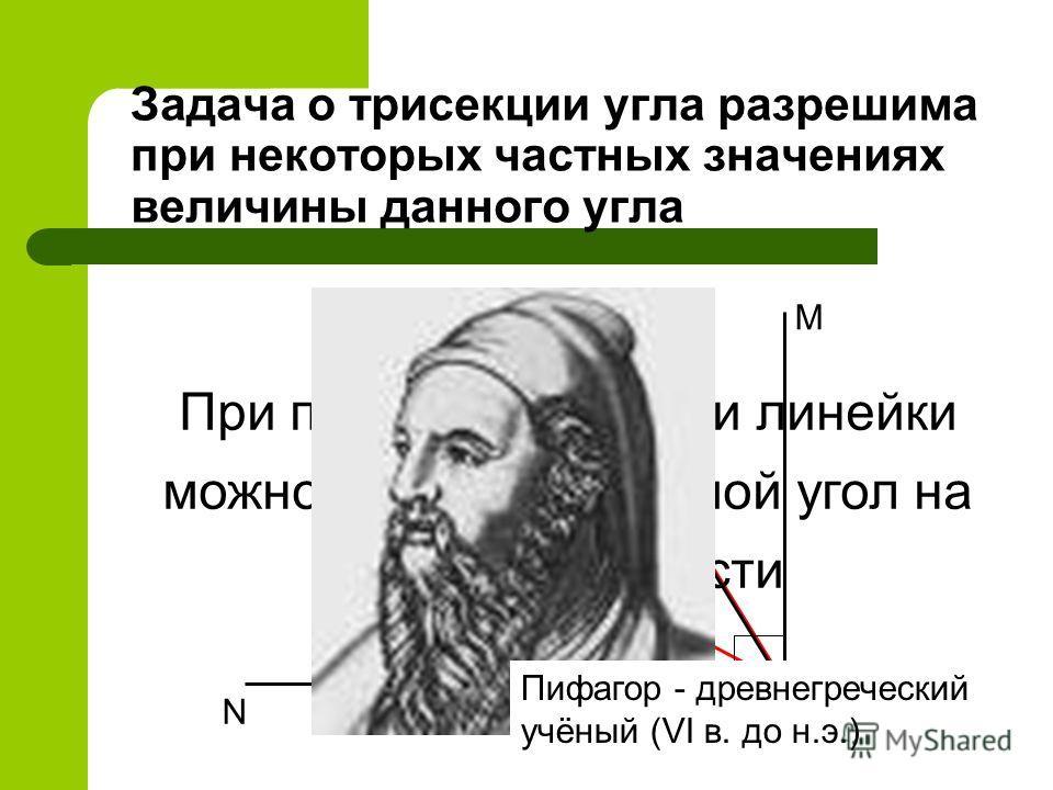 Задача о трисекции угла разрешима при некоторых частных значениях величины данного угла A CN MB D При помощи циркуля и линейки можно разделить прямой угол на три равные части Пифагор - древнегреческий учёный (VI в. до н.э.)