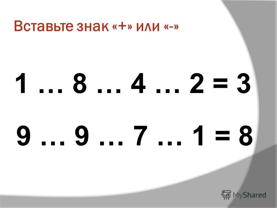 Вставьте знак «+» или «-» 1 … 8 … 4 … 2 = 3 9 … 9 … 7 … 1 = 8