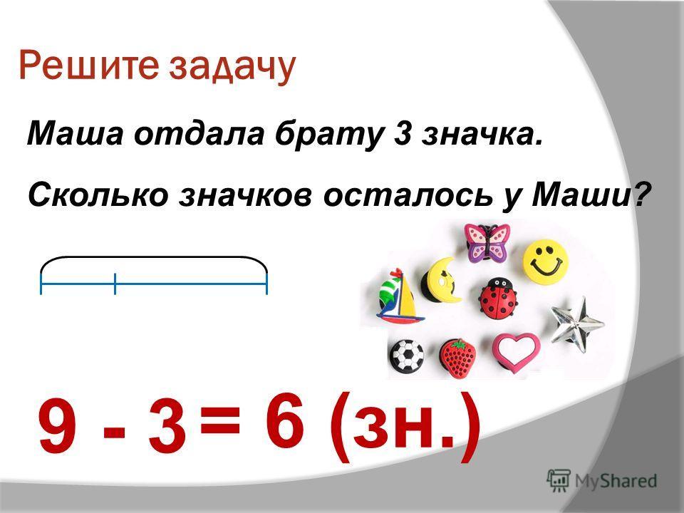 Решите задачу Маша отдала брату 3 значка. Сколько значков осталось у Маши? 9 - 3 = 6 (зн.)