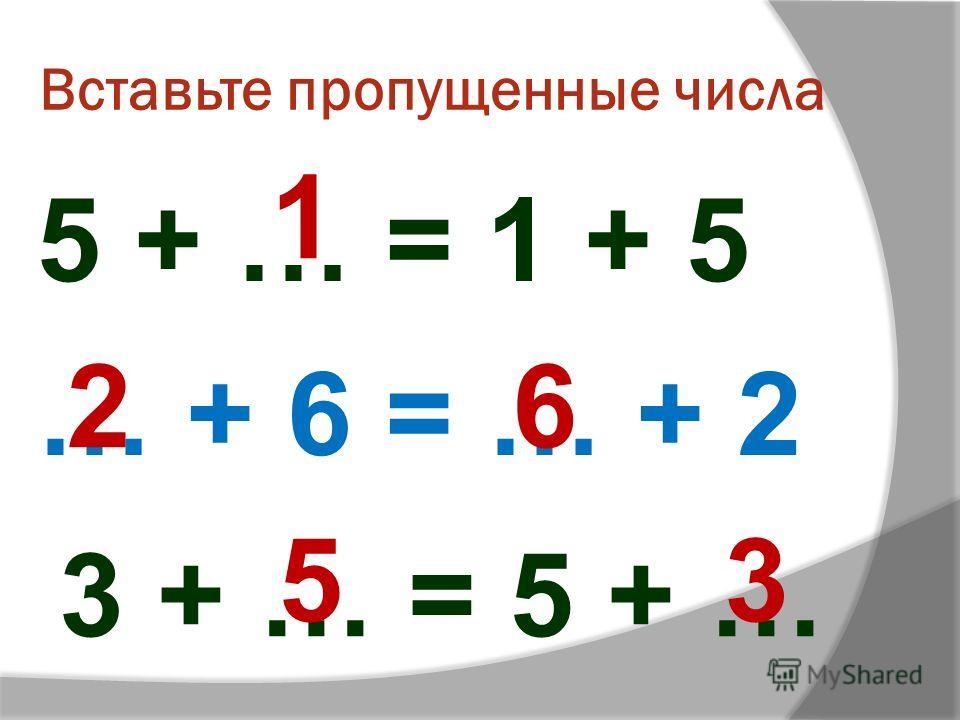 Вставьте пропущенные числа 1 5 + … = 1 + 5 … + 6 = … + 2 3 + … = 5 + … 26 53
