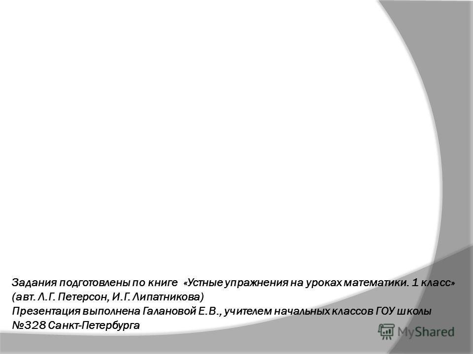 Задания подготовлены по книге «Устные упражнения на уроках математики. 1 класс» (авт. Л.Г. Петерсон, И.Г. Липатникова) Презентация выполнена Галановой Е.В., учителем начальных классов ГОУ школы 328 Санкт-Петербурга