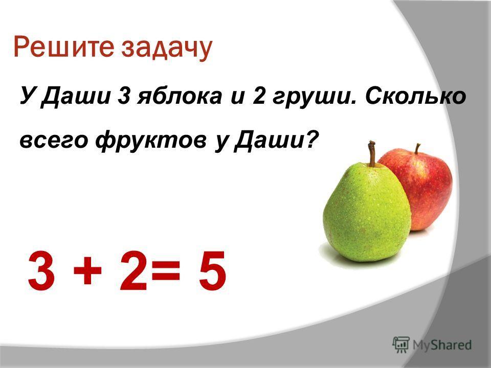Решите задачу У Даши 3 яблока и 2 груши. Сколько всего фруктов у Даши? 3 + 2= 5