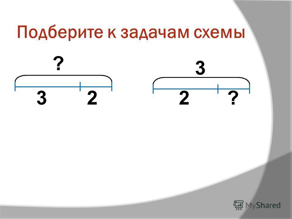 Подберите к задачам схемы ? 32 3 2?