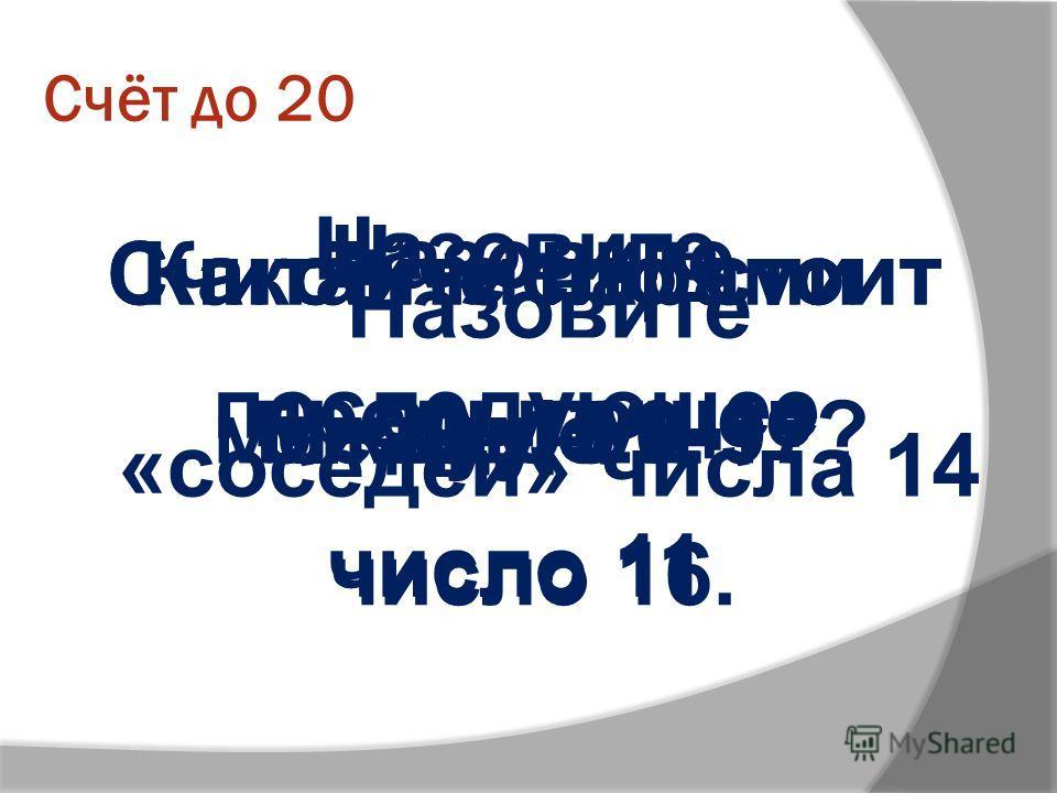 Счёт до 20 Считайте парами от 2 до 20. Считайте парами от 20 до 2. Назовите последующее число 11 Назовите предыдущее число 16. Назовите «соседей» числа 14 Какое число стоит между 7 и 9? Какое число стоит между 15 и 17?