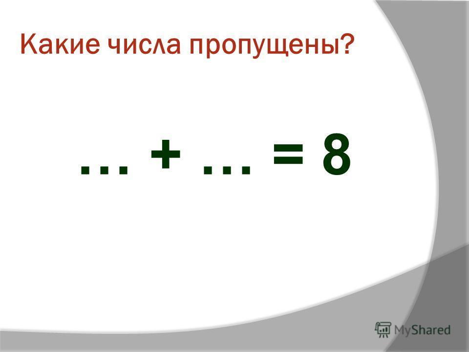 Какие числа пропущены? … + … = 8