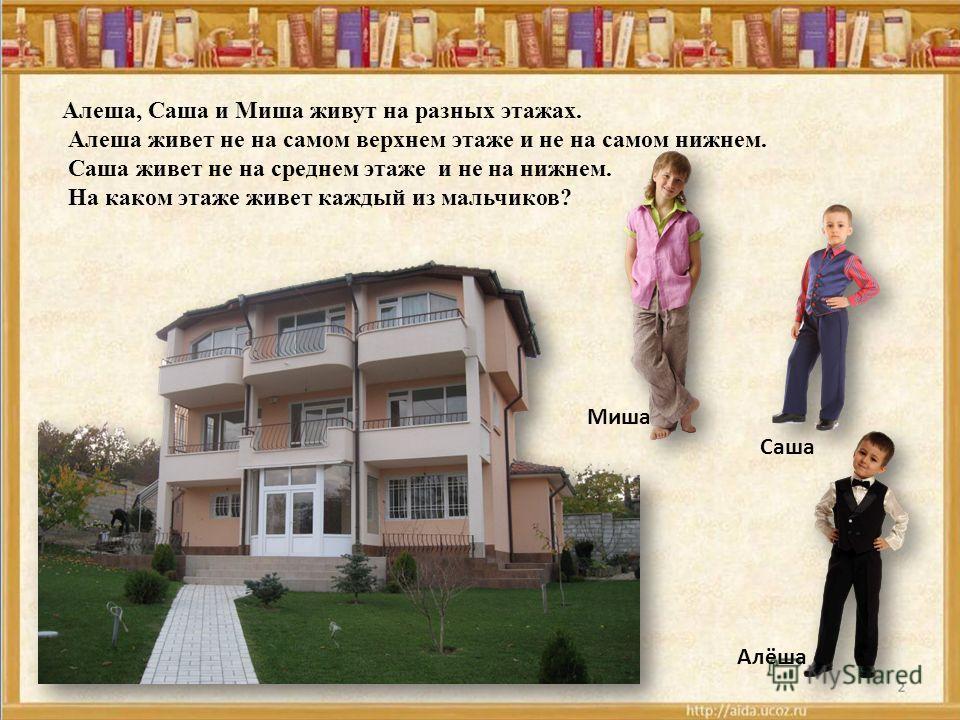 Алеша, Саша и Миша живут на разных этажах. Алеша живет не на самом верхнем этаже и не на самом нижнем. Саша живет не на среднем этаже и не на нижнем. На каком этаже живет каждый из мальчиков? Алёша Саша Миша