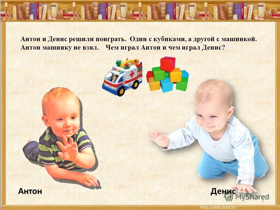 Антон и Денис решили поиграть. Один с кубиками, а другой с машинкой. Антон машинку не взял. Чем играл Антон и чем играл Денис? АнтонДенис