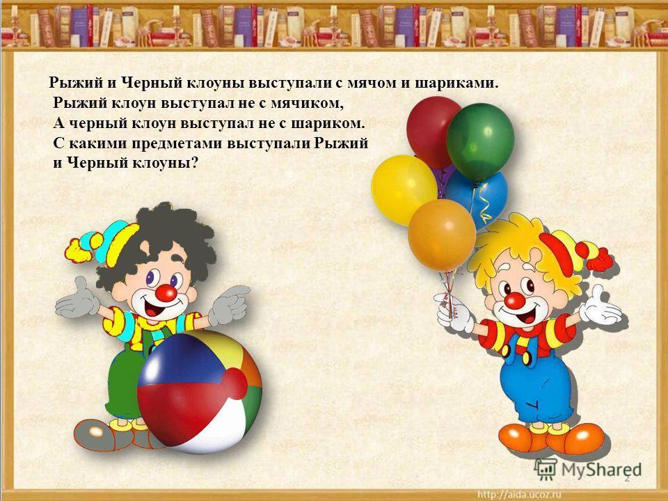 Рыжий и Черный клоуны выступали с мячом и шариками. Рыжий клоун выступал не с мячиком, А черный клоун выступал не с шариком. С какими предметами выступали Рыжий и Черный клоуны?