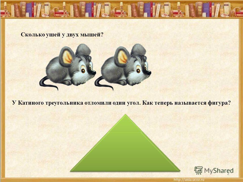 У Катиного треугольника отломили один угол. Как теперь называется фигура? Сколько ушей у двух мышей?