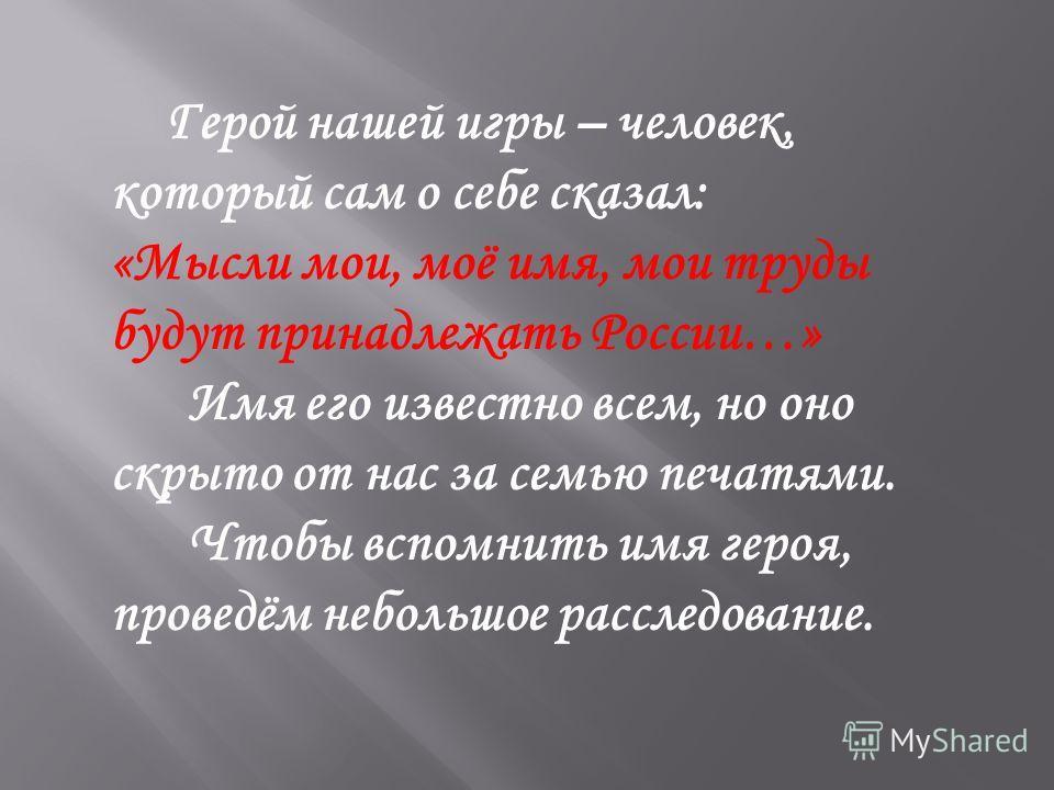 Герой нашей игры – человек, который сам о себе сказал: «Мысли мои, моё имя, мои труды будут принадлежать России…» Имя его известно всем, но оно скрыто от нас за семью печатями. Чтобы вспомнить имя героя, проведём небольшое расследование.