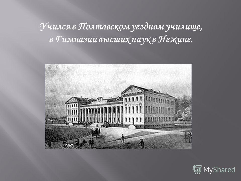 Учился в Полтавском уездном училище, в Гимназии высших наук в Нежине.