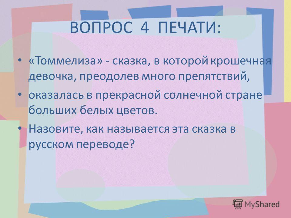 ВОПРОС 4 ПЕЧАТИ: «Томмелиза» - сказка, в которой крошечная девочка, преодолев много препятствий, оказалась в прекрасной солнечной стране больших белых цветов. Назовите, как называется эта сказка в русском переводе?