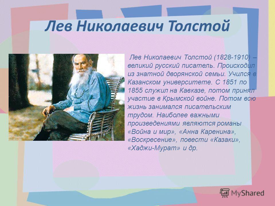 Лев Николаевич Толстой Лев Николаевич Толстой (1828-1910) – великий русский писатель. Происходил из знатной дворянской семьи. Учился в Казанском университете. С 1851 по 1855 служил на Кавказе, потом принял участие в Крымской войне. Потом всю жизнь за