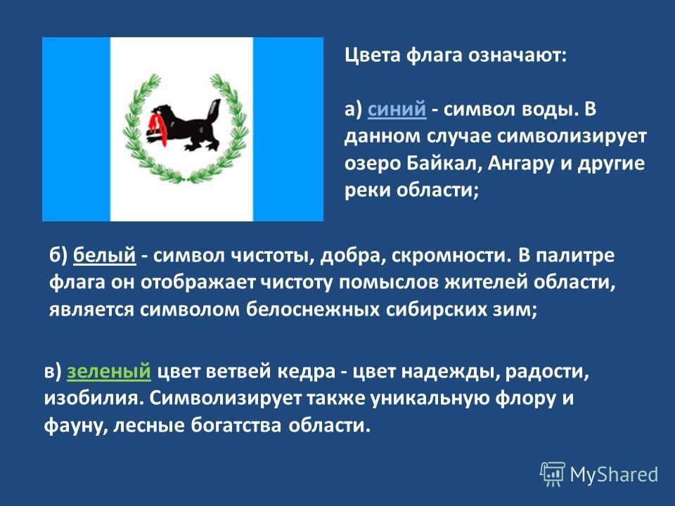 Цвета флага означают: а) синий - символ воды. В данном случае символизирует озеро Байкал, Ангару и другие реки области; в) зеленый цвет ветвей кедра - цвет надежды, радости, изобилия. Символизирует также уникальную флору и фауну, лесные богатства обл