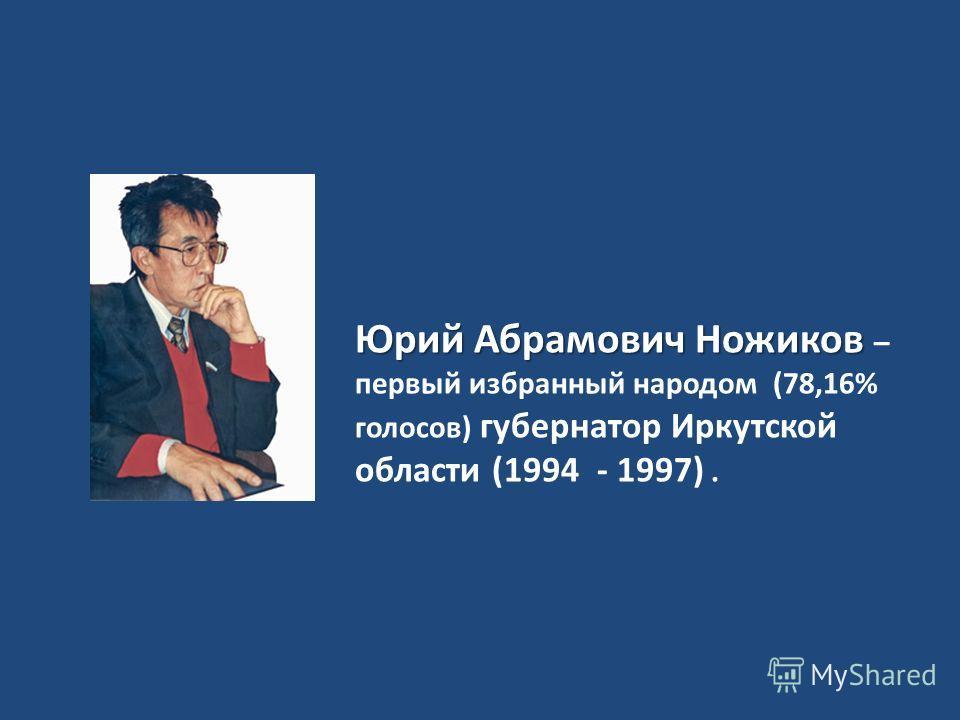 Юрий Абрамович Ножиков Юрий Абрамович Ножиков – первый избранный народом (78,16% голосов) губернатор Иркутской области (1994 - 1997).
