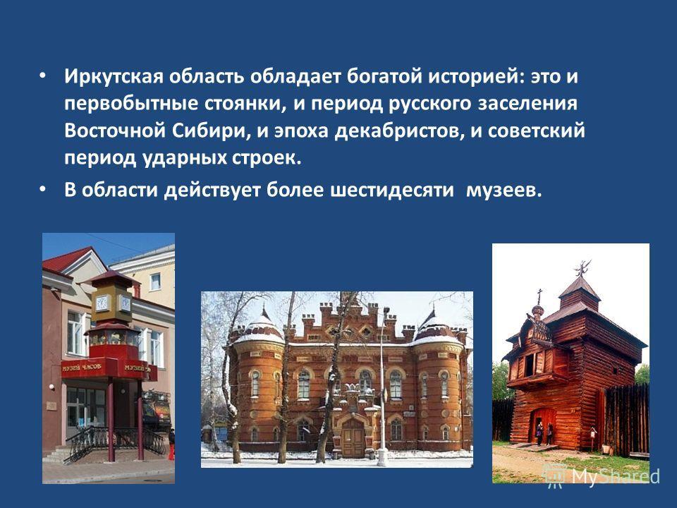 Иркутская область обладает богатой историей: это и первобытные стоянки, и период русского заселения Восточной Сибири, и эпоха декабристов, и советский период ударных строек. В области действует более шестидесяти музеев.