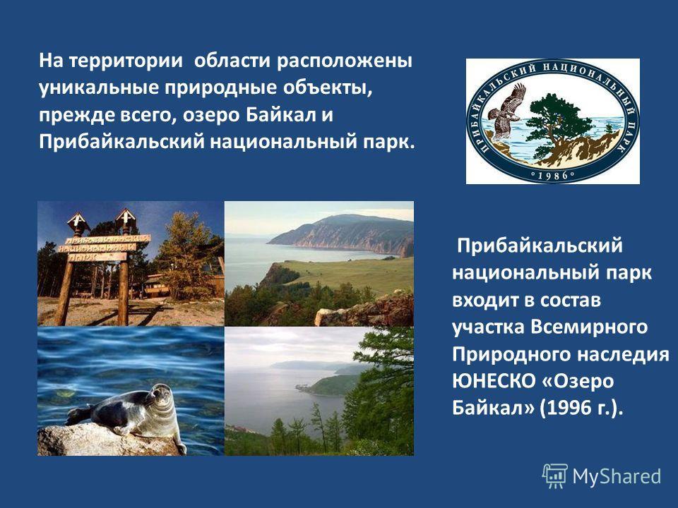 Прибайкальский национальный парк входит в состав участка Всемирного Природного наследия ЮНЕСКО «Озеро Байкал» (1996 г.). На территории области расположены уникальные природные объекты, прежде всего, озеро Байкал и Прибайкальский национальный парк.