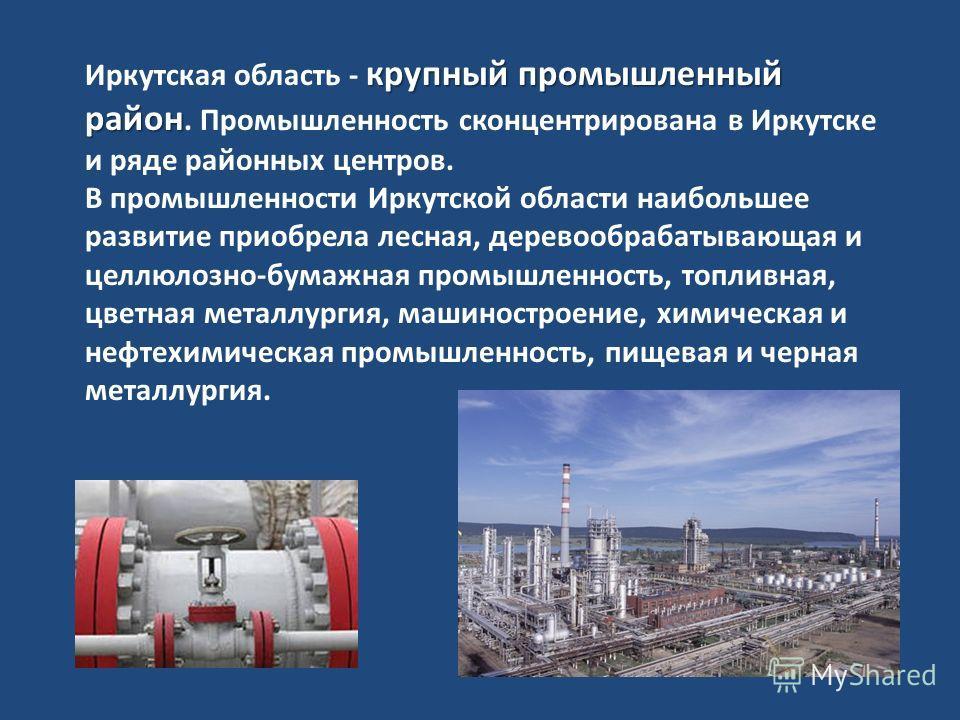 крупный промышленный район Иркутская область - крупный промышленный район. Промышленность сконцентрирована в Иркутске и ряде районных центров. В промышленности Иркутской области наибольшее развитие приобрела лесная, деревообрабатывающая и целлюлозно-