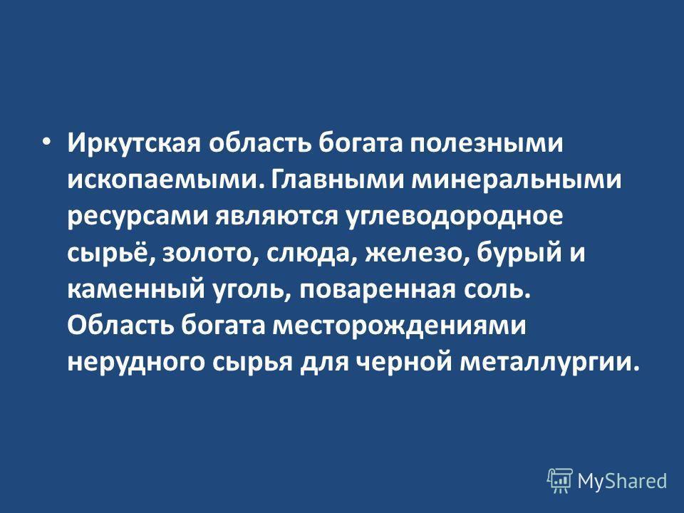Иркутская область богата полезными ископаемыми. Главными минеральными ресурсами являются углеводородное сырьё, золото, слюда, железо, бурый и каменный уголь, поваренная соль. Область богата месторождениями нерудного сырья для черной металлургии.