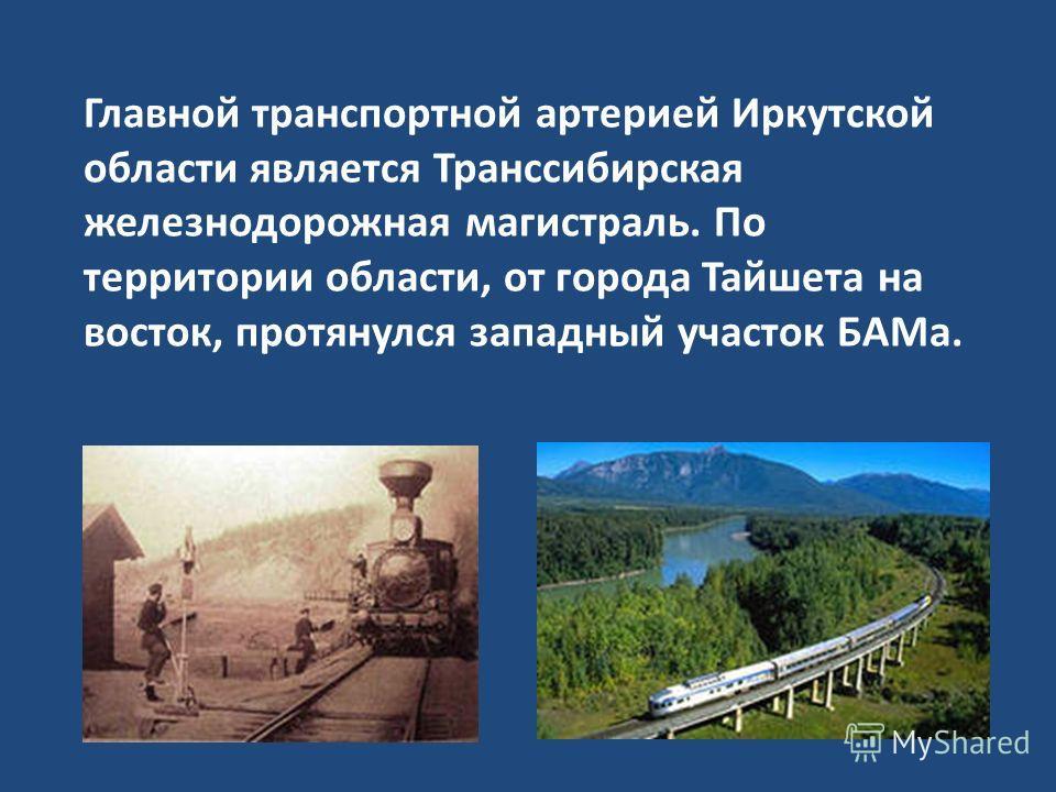 Главной транспортной артерией Иркутской области является Транссибирская железнодорожная магистраль. По территории области, от города Тайшета на восток, протянулся западный участок БАМа.