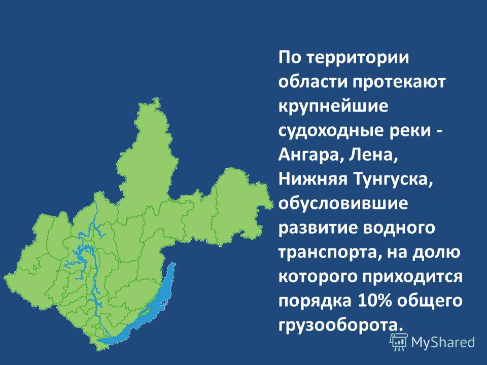По территории области протекают крупнейшие судоходные реки - Ангара, Лена, Нижняя Тунгуска, обусловившие развитие водного транспорта, на долю которого приходится порядка 10% общего грузооборота.