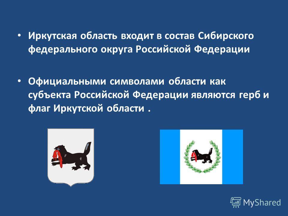 Иркутская область входит в состав Сибирского федерального округа Российской Федерации Официальными символами области как субъекта Российской Федерации являются герб и флаг Иркутской области.