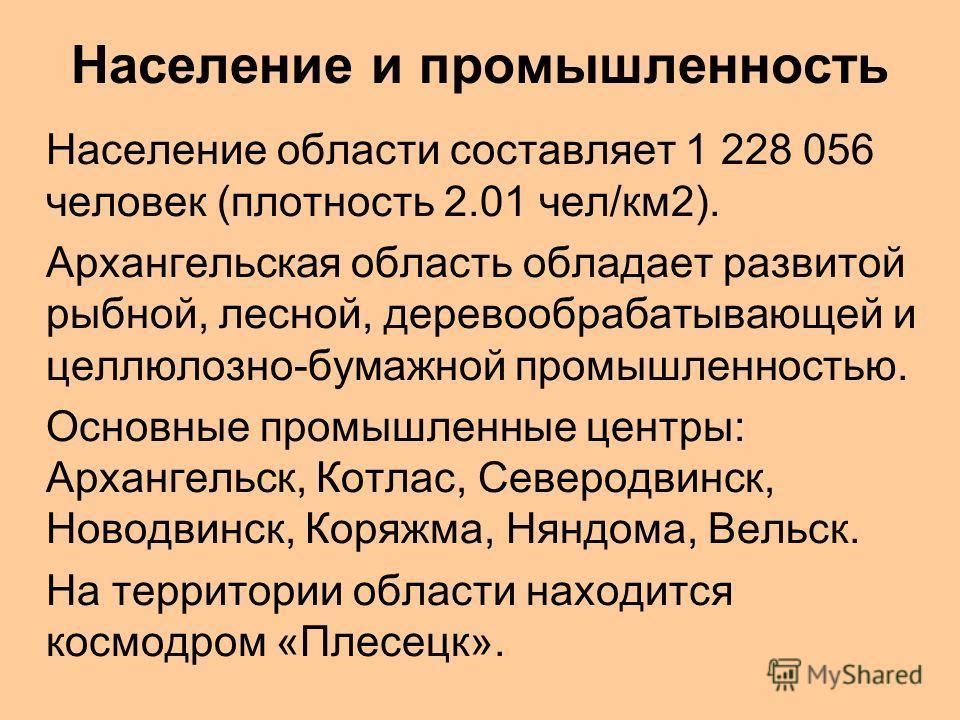 Население и промышленность Население области составляет 1 228 056 человек (плотность 2.01 чел/км2). Архангельская область обладает развитой рыбной, лесной, деревообрабатывающей и целлюлозно-бумажной промышленностью. Основные промышленные центры: Арха
