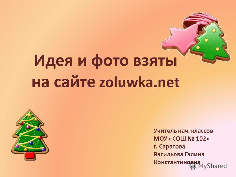 Идея и фото взяты на сайте zoluwka.net Учитель нач. классов МОУ «СОШ 102» г. Саратова Васильева Галина Константиновна