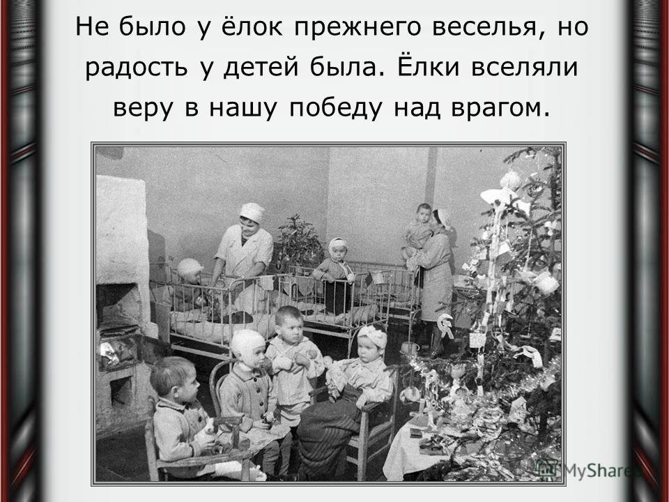 Не было у ёлок прежнего веселья, но радость у детей была. Ёлки вселяли веру в нашу победу над врагом.