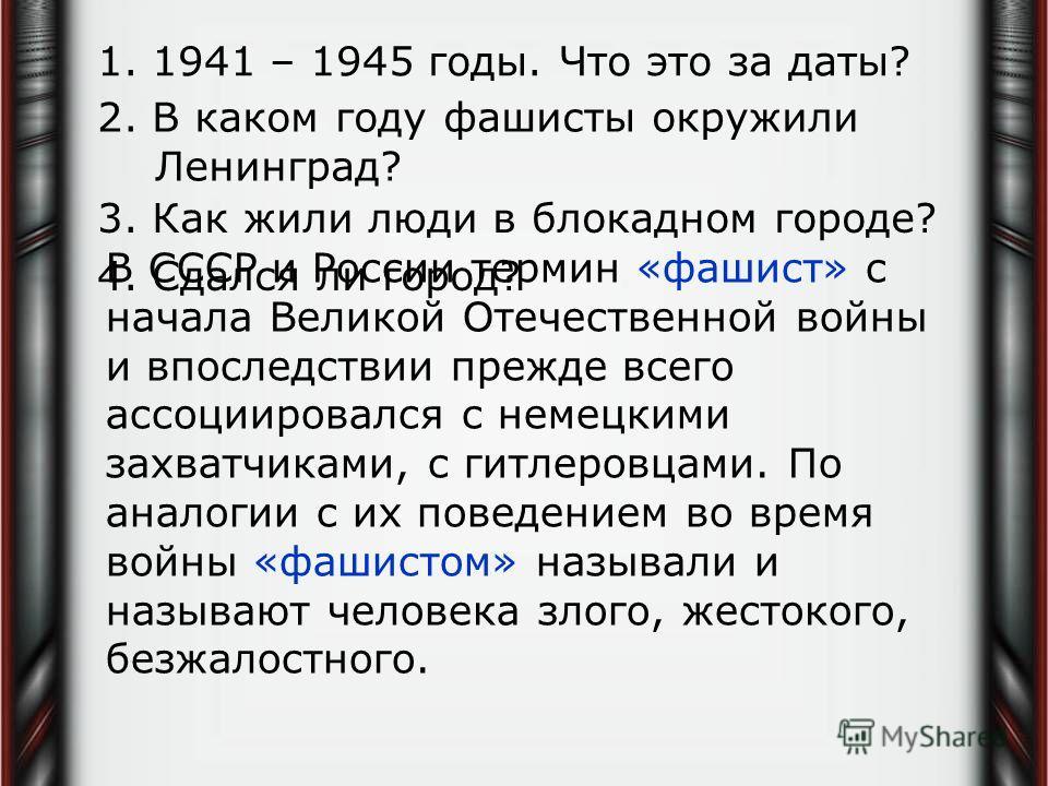 1. 1941 – 1945 годы. Что это за даты? 2. В каком году фашисты окружили Ленинград? В СССР и России термин «фашист» с начала Великой Отечественной войны и впоследствии прежде всего ассоциировался с немецкими захватчиками, с гитлеровцами. По аналогии с