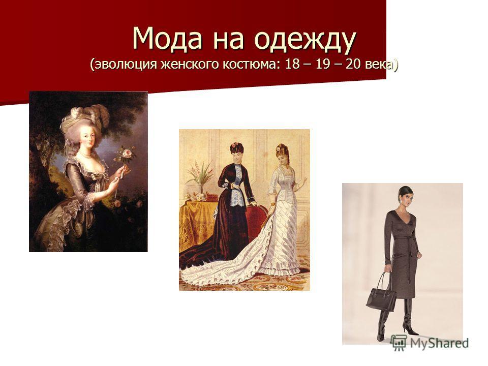 Мода на одежду (эволюция женского костюма: 18 – 19 – 20 века)