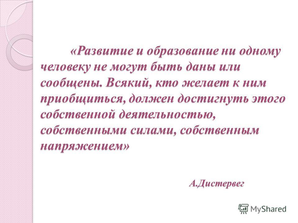 «Развитие и образование ни одному человеку не могут быть даны или сообщены. Всякий, кто желает к ним приобщиться, должен достигнуть этого собственной деятельностью, собственными силами, собственным напряжением» А.Дистервег