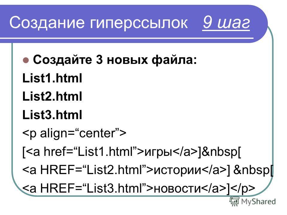 Создание гиперссылок 9 шаг Создайте 3 новых файла: List1.html List2.html List3.html [ игры ]&nbsp[ истории ] &nbsp[ новости ]