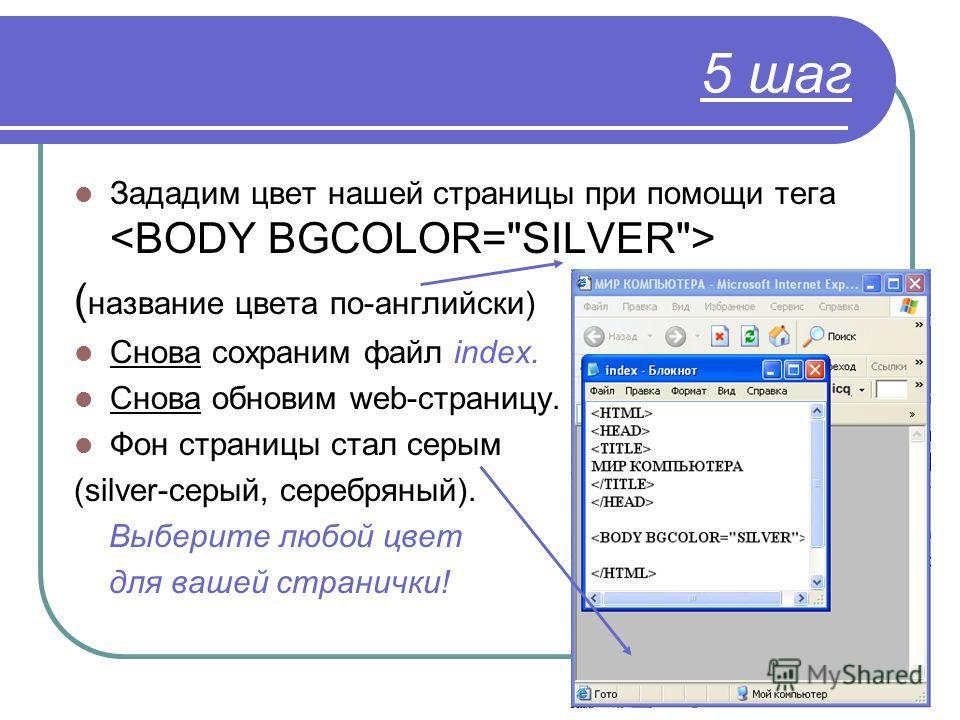 5 шаг Зададим цвет нашей страницы при помощи тега ( название цвета по-английски) Снова сохраним файл index. Снова обновим web-страницу. Фон страницы стал серым (silver-серый, серебряный). Выберите любой цвет для вашей странички!