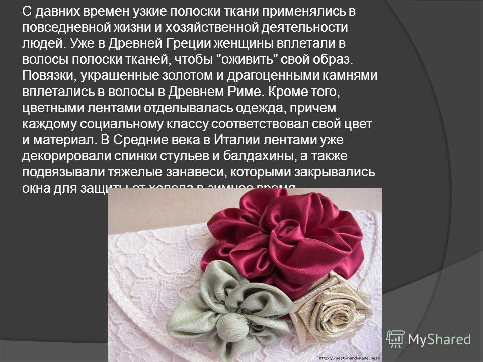 С давних времен узкие полоски ткани применялись в повседневной жизни и хозяйственной деятельности людей. Уже в Древней Греции женщины вплетали в волосы полоски тканей, чтобы