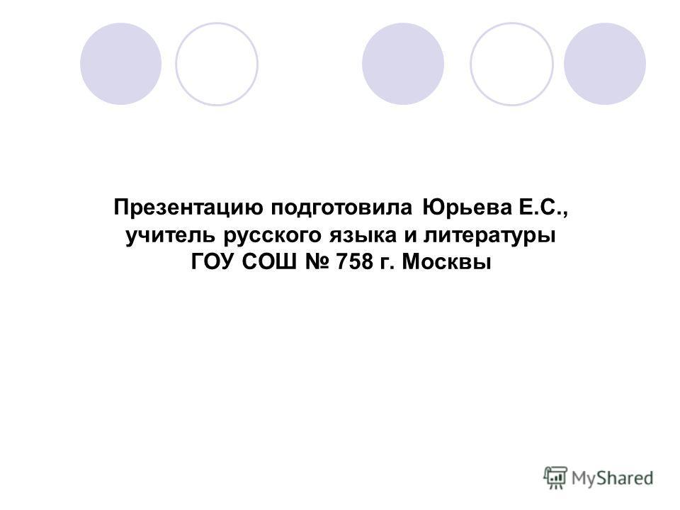 Презентацию подготовила Юрьева Е.С., учитель русского языка и литературы ГОУ СОШ 758 г. Москвы