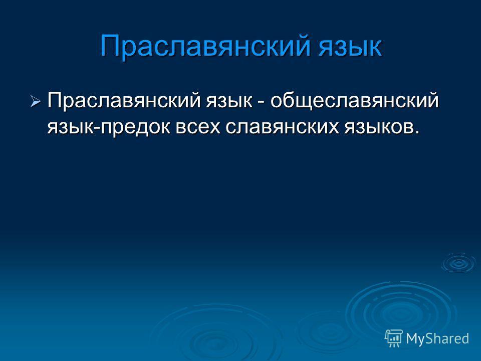 Праславянский язык Праславянский язык - общеславянский язык-предок всех славянских языков. Праславянский язык - общеславянский язык-предок всех славянских языков.