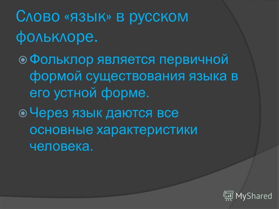 Слово «язык» в русском фольклоре. Фольклор является первичной формой существования языка в его устной форме. Через язык даются все основные характеристики человека.