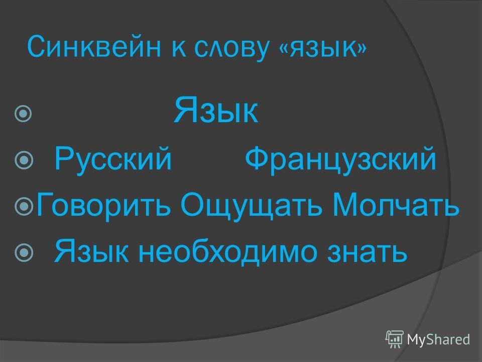 Синквейн к слову «язык» Язык Русский Французский Говорить Ощущать Молчать Язык необходимо знать
