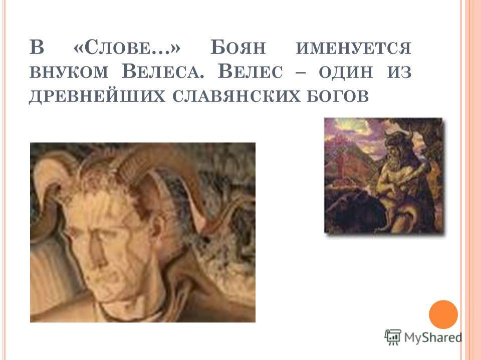 В «С ЛОВЕ …» Б ОЯН ИМЕНУЕТСЯ ВНУКОМ В ЕЛЕСА. В ЕЛЕС – ОДИН ИЗ ДРЕВНЕЙШИХ СЛАВЯНСКИХ БОГОВ
