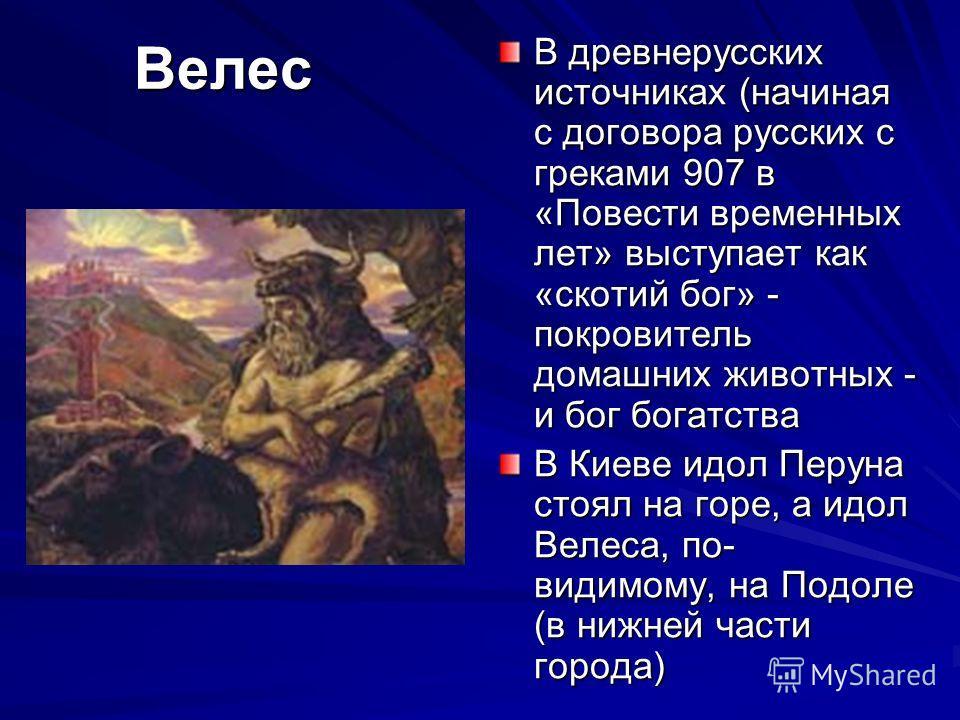 Велес В древнерусских источниках (начиная с договора русских с греками 907 в «Повести временных лет» выступает как «скотий бог» - покровитель домашних животных - и бог богатства В Киеве идол Перуна стоял на горе, а идол Велеса, по- видимому, на Подол